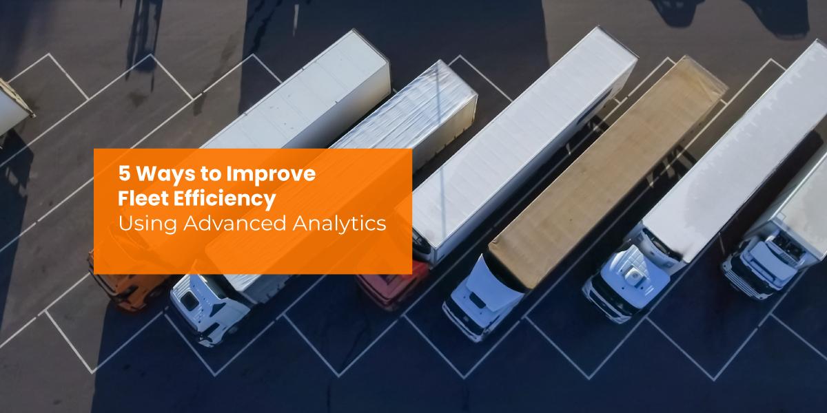 5 Ways to Improve Fleet Efficiency Using Advanced